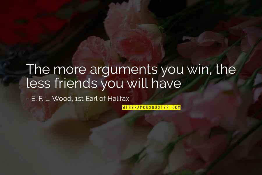 The Less Friends You Have Quotes By E. F. L. Wood, 1st Earl Of Halifax: The more arguments you win, the less friends