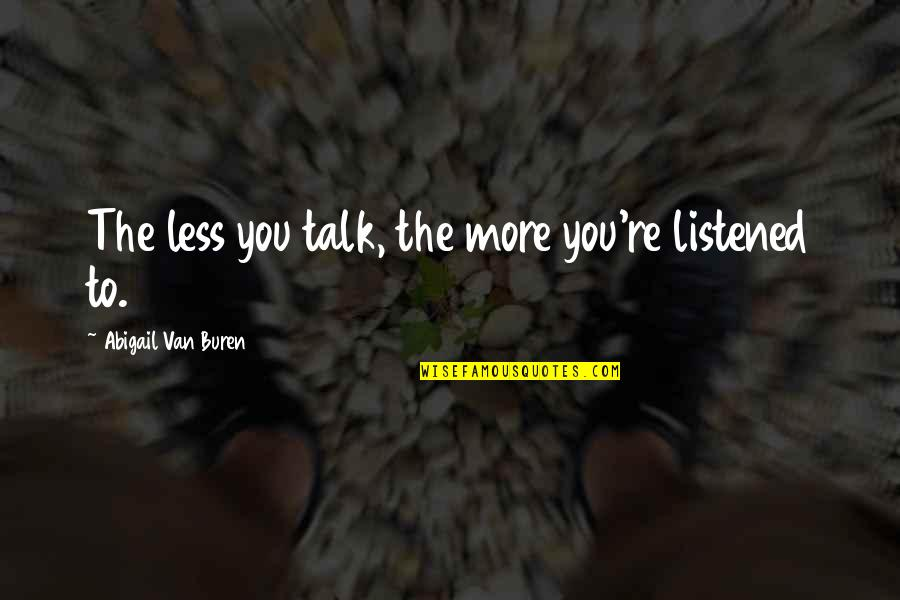 The Less You Talk The More You're Listened To Quotes By Abigail Van Buren: The less you talk, the more you're listened