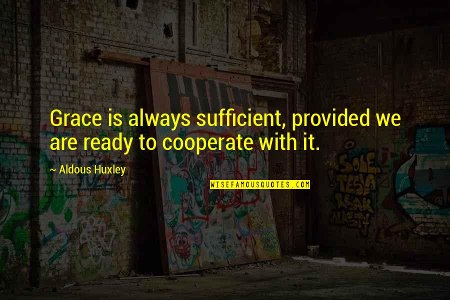 The Less You Talk The More You're Listened To Quotes By Aldous Huxley: Grace is always sufficient, provided we are ready