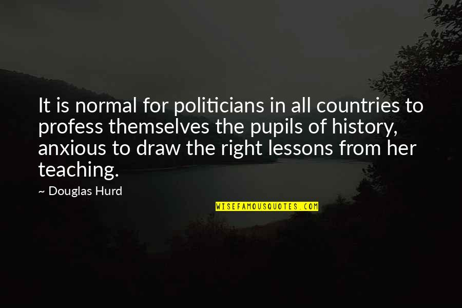 The Lessons Of History Quotes By Douglas Hurd: It is normal for politicians in all countries