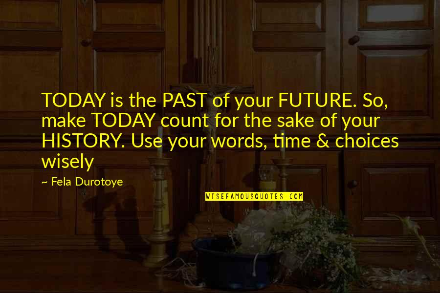 The Lessons Of History Quotes By Fela Durotoye: TODAY is the PAST of your FUTURE. So,