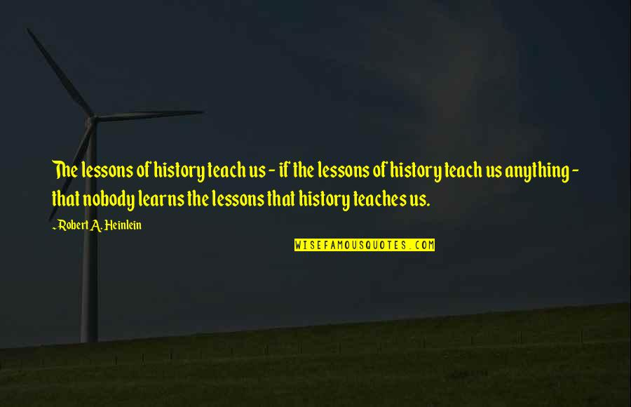 The Lessons Of History Quotes By Robert A. Heinlein: The lessons of history teach us - if