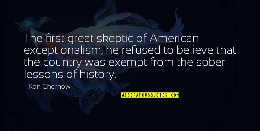 The Lessons Of History Quotes By Ron Chernow: The first great skeptic of American exceptionalism, he