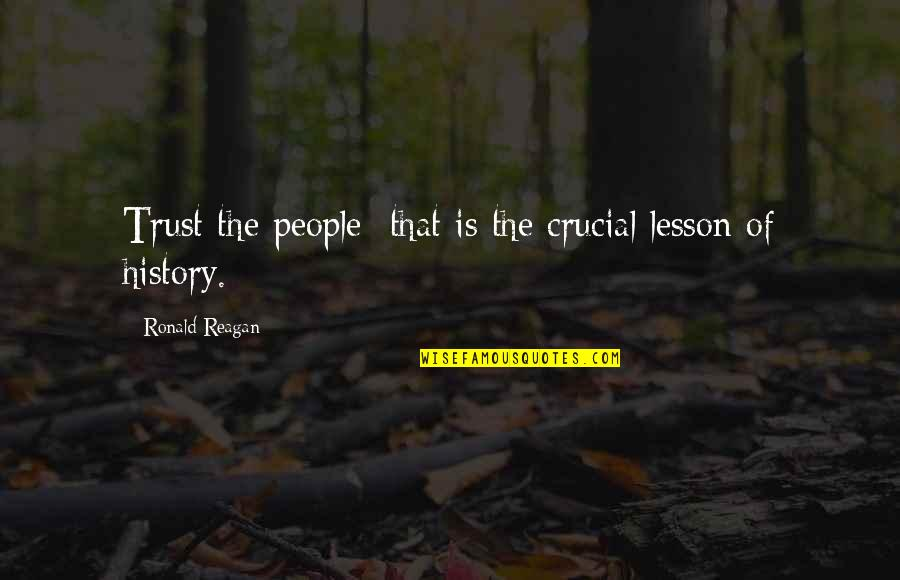 The Lessons Of History Quotes By Ronald Reagan: Trust the people that is the crucial lesson
