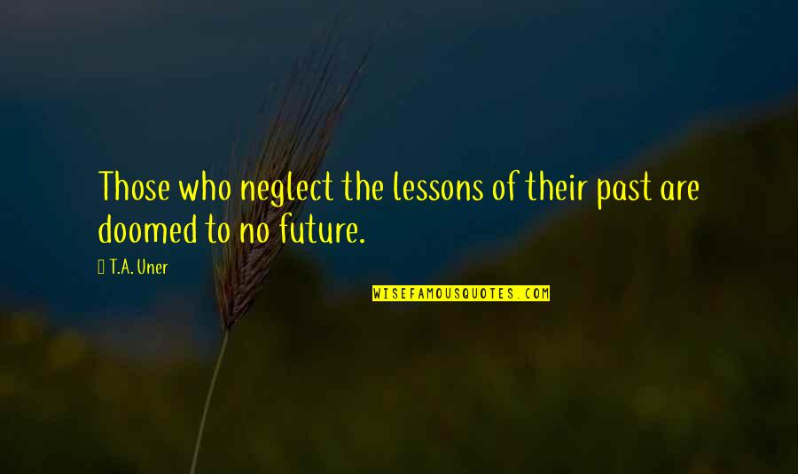The Lessons Of History Quotes By T.A. Uner: Those who neglect the lessons of their past