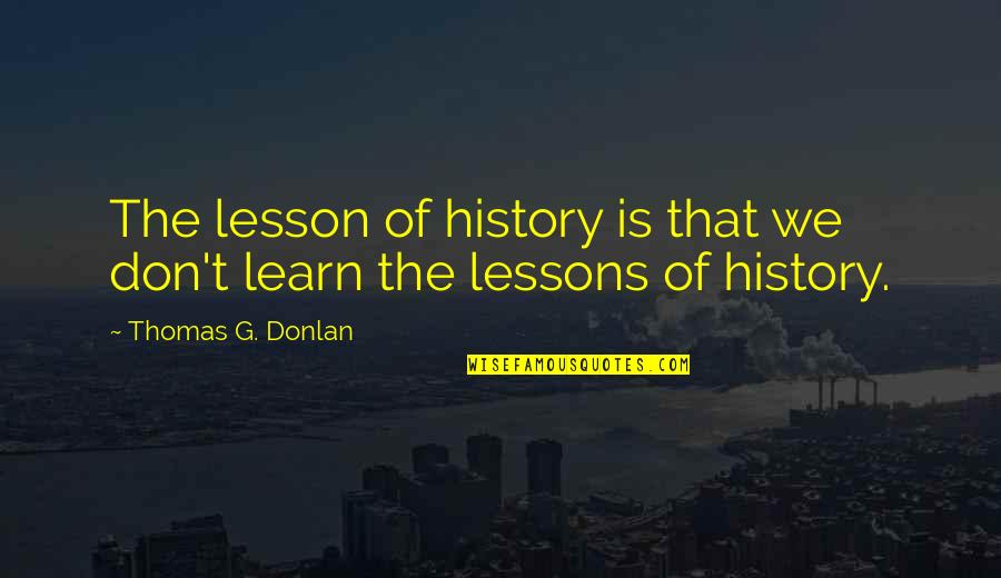 The Lessons Of History Quotes By Thomas G. Donlan: The lesson of history is that we don't