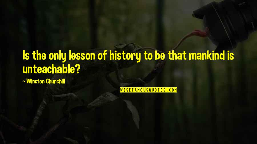The Lessons Of History Quotes By Winston Churchill: Is the only lesson of history to be