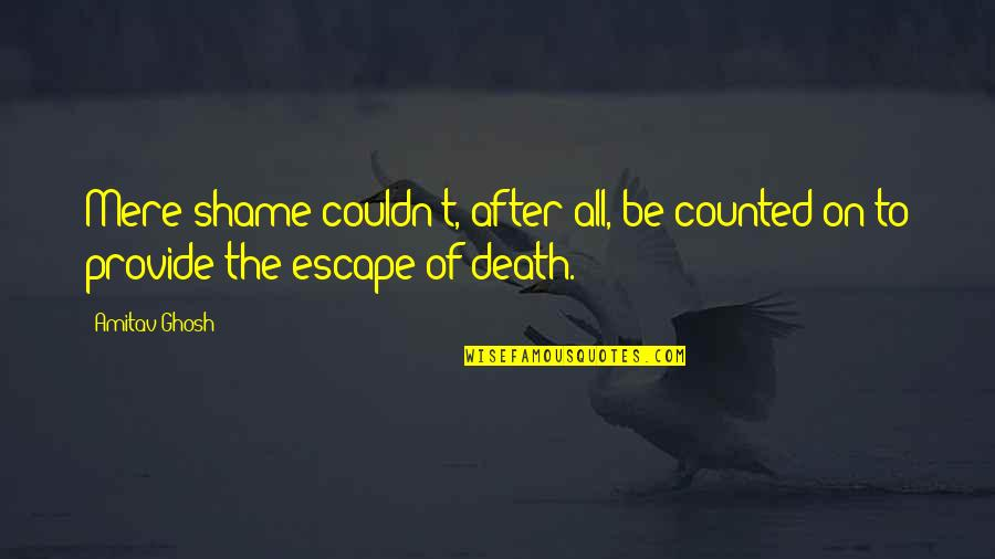 The Life After Death Quotes By Amitav Ghosh: Mere shame couldn't, after all, be counted on