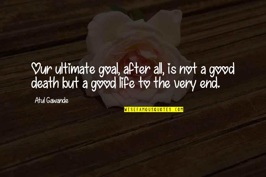 The Life After Death Quotes By Atul Gawande: Our ultimate goal, after all, is not a