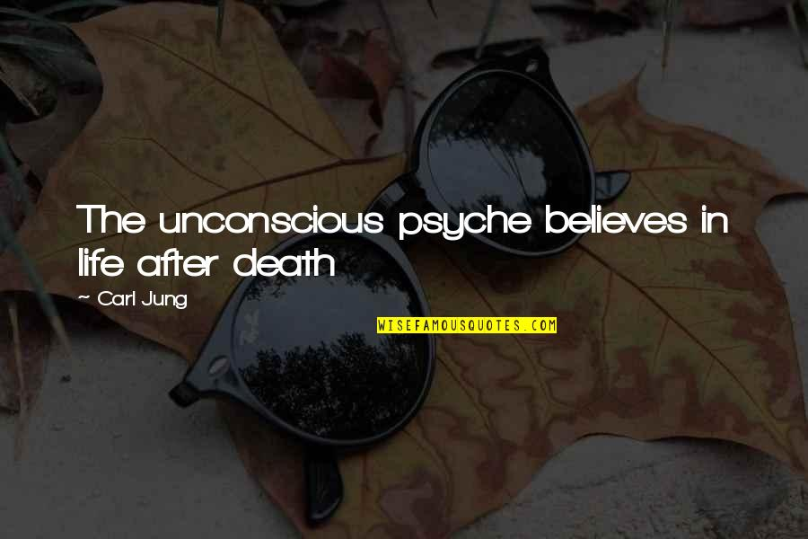 The Life After Death Quotes By Carl Jung: The unconscious psyche believes in life after death