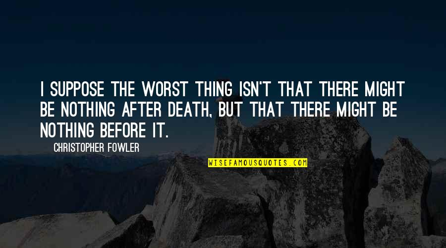 The Life After Death Quotes By Christopher Fowler: I suppose the worst thing isn't that there