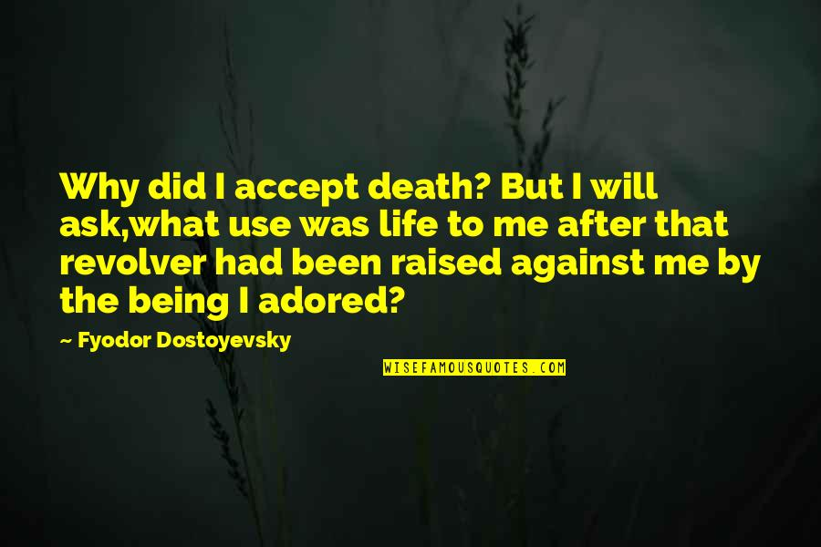 The Life After Death Quotes By Fyodor Dostoyevsky: Why did I accept death? But I will