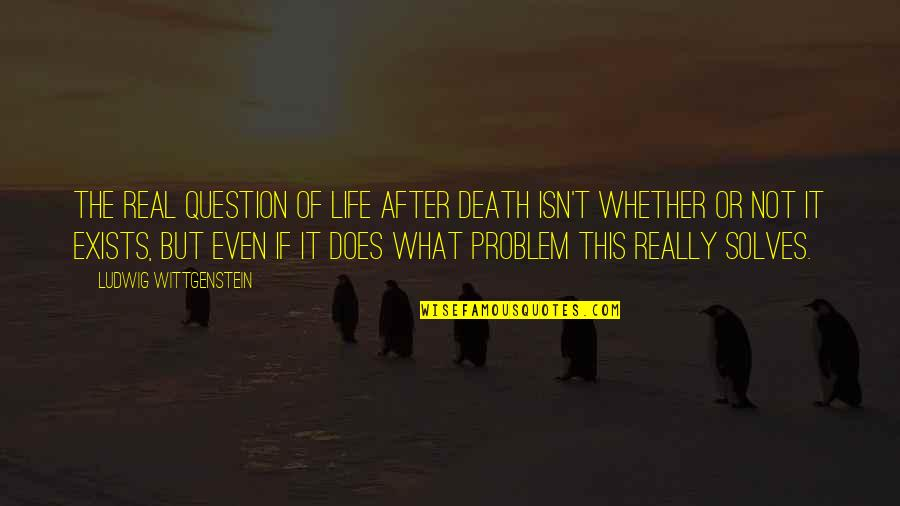 The Life After Death Quotes By Ludwig Wittgenstein: The real question of life after death isn't