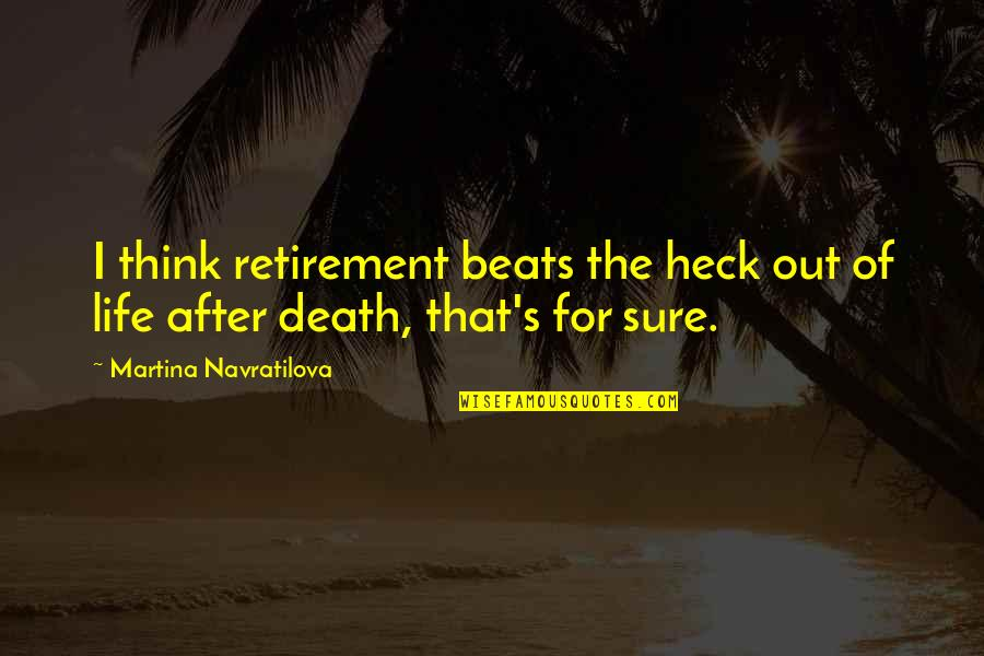The Life After Death Quotes By Martina Navratilova: I think retirement beats the heck out of