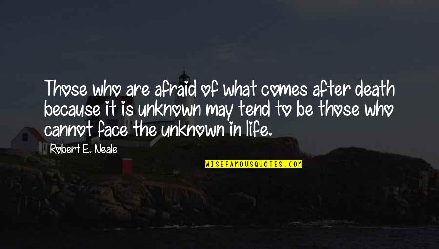 The Life After Death Quotes By Robert E. Neale: Those who are afraid of what comes after