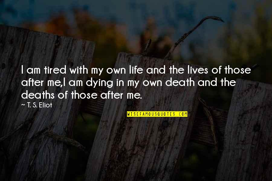 The Life After Death Quotes By T. S. Eliot: I am tired with my own life and