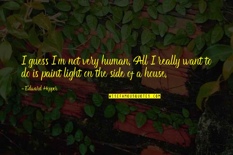 The Light Side Quotes By Edward Hopper: I guess I'm not very human. All I
