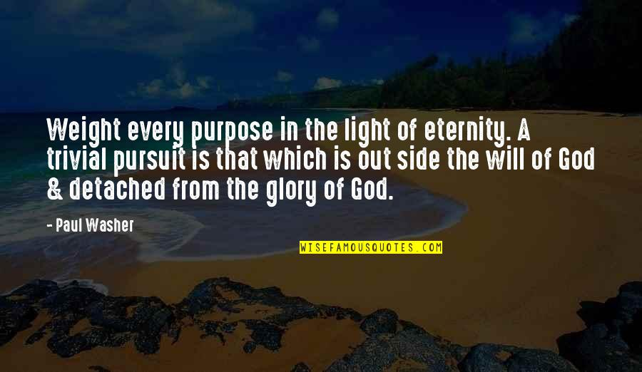 The Light Side Quotes By Paul Washer: Weight every purpose in the light of eternity.