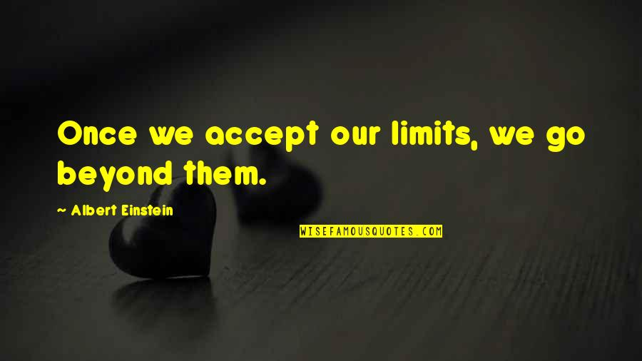 The Limits Of Knowledge Quotes By Albert Einstein: Once we accept our limits, we go beyond
