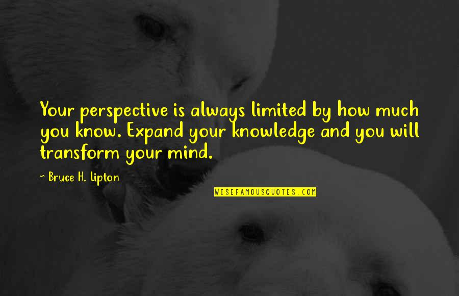 The Limits Of Knowledge Quotes By Bruce H. Lipton: Your perspective is always limited by how much