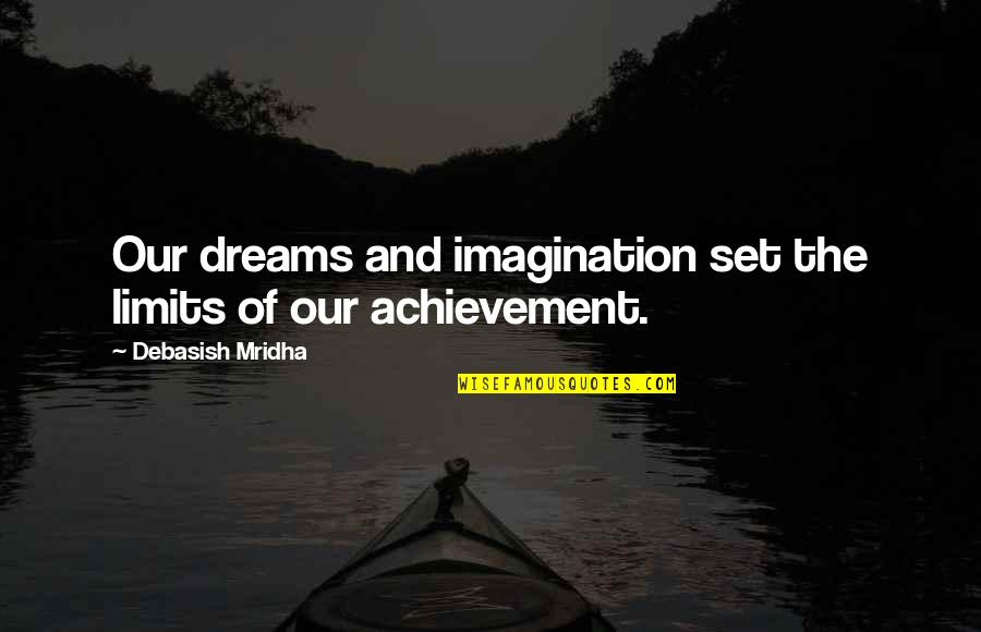 The Limits Of Knowledge Quotes By Debasish Mridha: Our dreams and imagination set the limits of