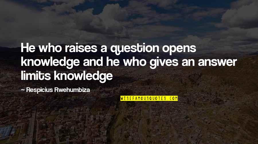 The Limits Of Knowledge Quotes By Respicius Rwehumbiza: He who raises a question opens knowledge and