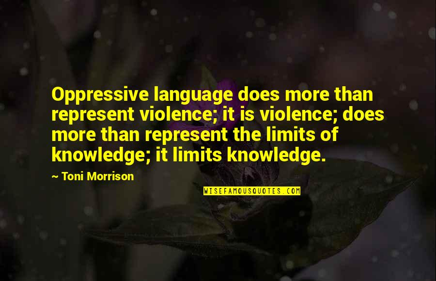 The Limits Of Knowledge Quotes By Toni Morrison: Oppressive language does more than represent violence; it