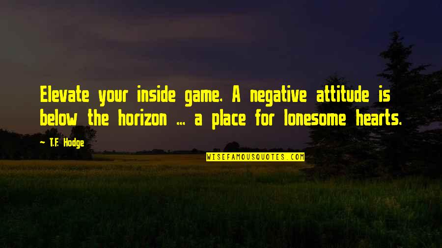 The Llano In Bless Me Ultima Quotes By T.F. Hodge: Elevate your inside game. A negative attitude is