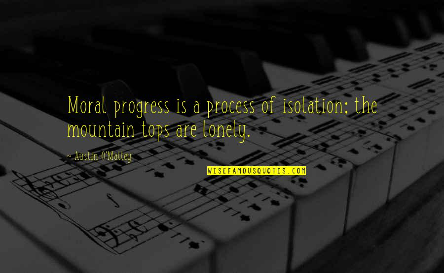 The Lonely Mountain Quotes By Austin O'Malley: Moral progress is a process of isolation; the