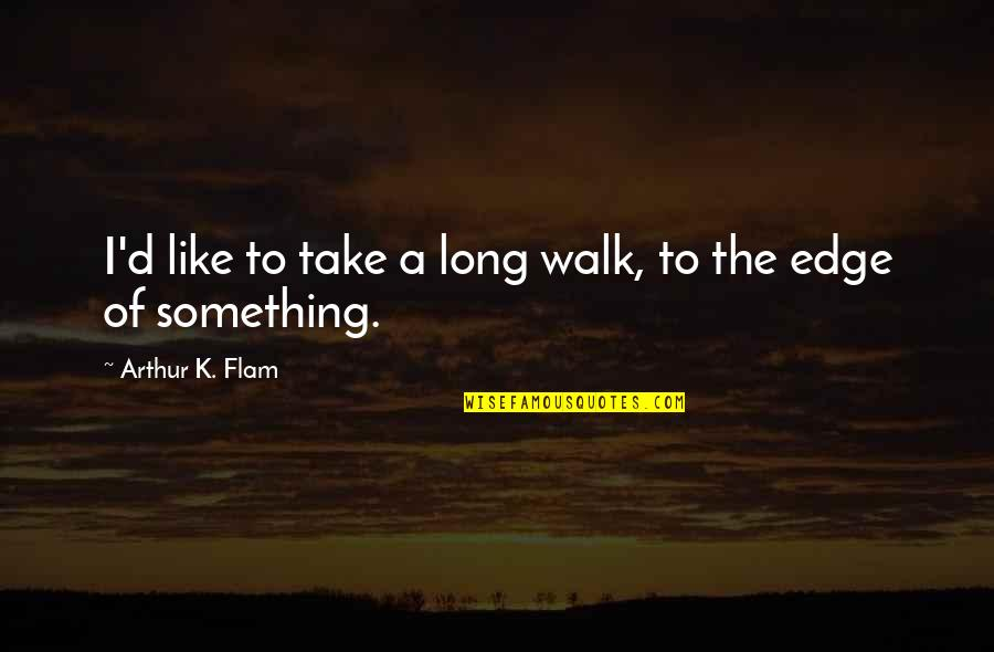 The Long Walk Quotes By Arthur K. Flam: I'd like to take a long walk, to