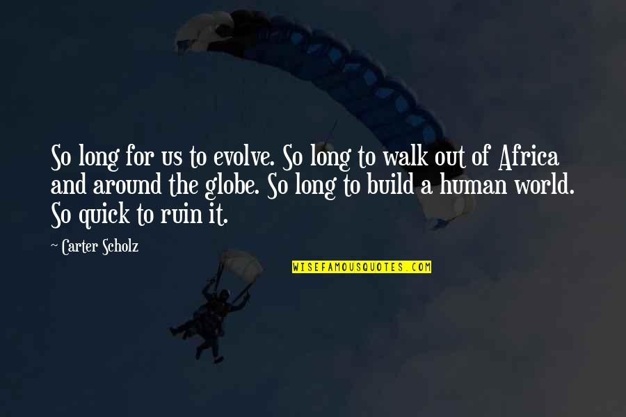 The Long Walk Quotes By Carter Scholz: So long for us to evolve. So long