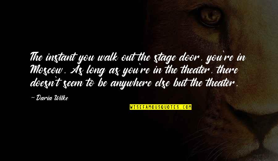 The Long Walk Quotes By Daria Wilke: The instant you walk out the stage door,