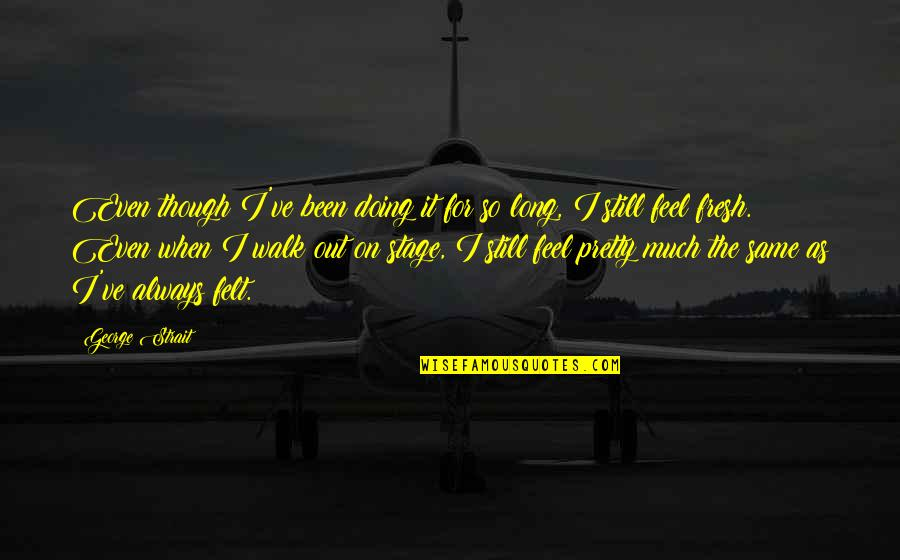 The Long Walk Quotes By George Strait: Even though I've been doing it for so
