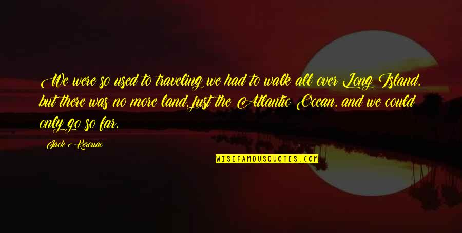 The Long Walk Quotes By Jack Kerouac: We were so used to traveling we had