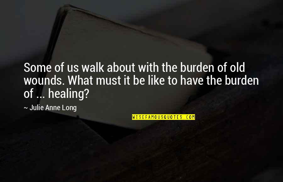 The Long Walk Quotes By Julie Anne Long: Some of us walk about with the burden