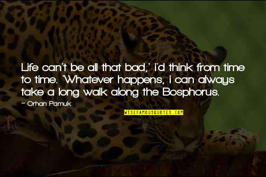 The Long Walk Quotes By Orhan Pamuk: Life can't be all that bad,' i'd think