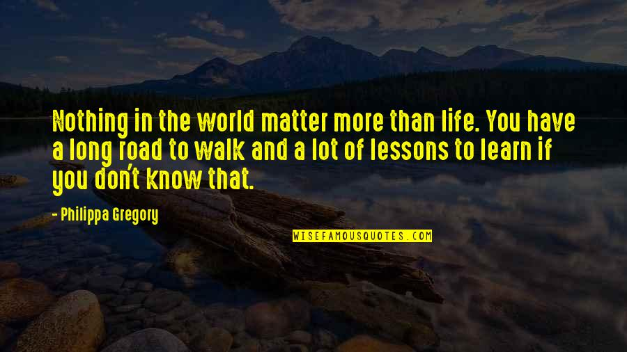 The Long Walk Quotes By Philippa Gregory: Nothing in the world matter more than life.