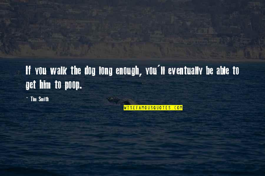 The Long Walk Quotes By Tim Smith: If you walk the dog long enough, you'll