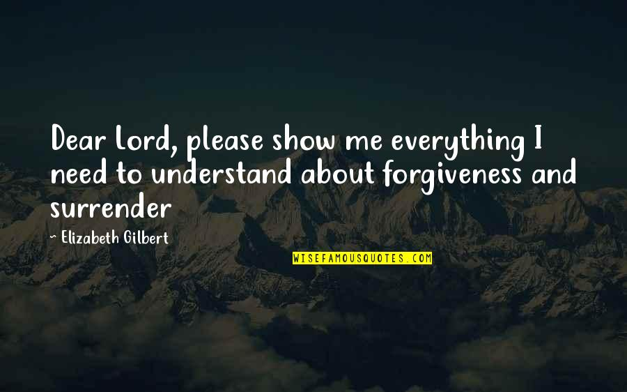 The Lord Is My Everything Quotes By Elizabeth Gilbert: Dear Lord, please show me everything I need