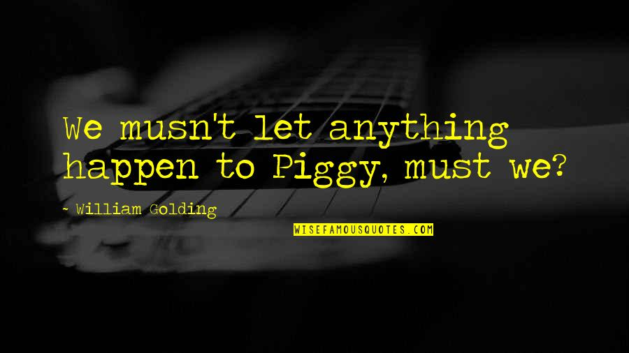 The Lord Of Flies Quotes By William Golding: We musn't let anything happen to Piggy, must