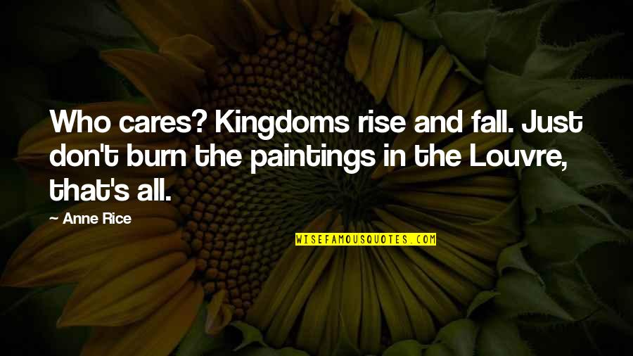 The Louvre Quotes By Anne Rice: Who cares? Kingdoms rise and fall. Just don't