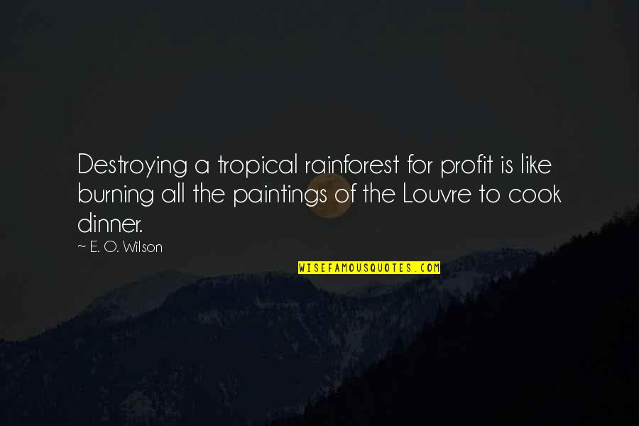 The Louvre Quotes By E. O. Wilson: Destroying a tropical rainforest for profit is like