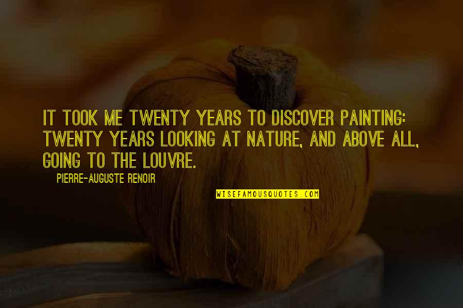 The Louvre Quotes By Pierre-Auguste Renoir: It took me twenty years to discover painting: