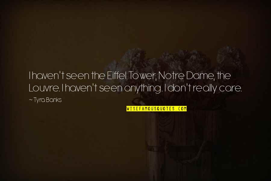 The Louvre Quotes By Tyra Banks: I haven't seen the Eiffel Tower, Notre Dame,