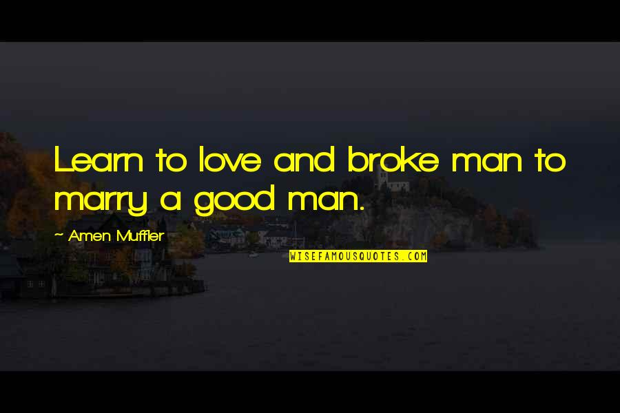 The Love Of A Good Man Quotes By Amen Muffler: Learn to love and broke man to marry
