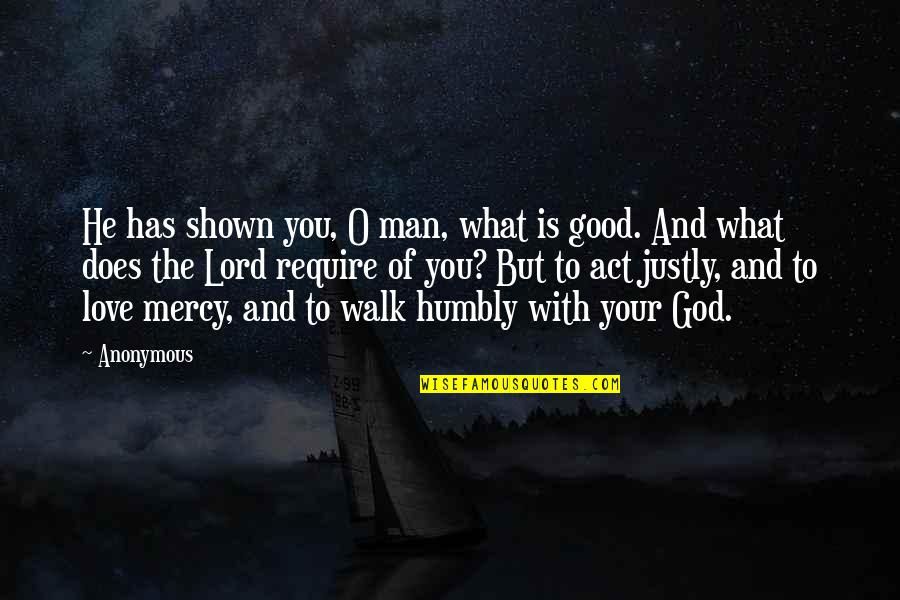 The Love Of A Good Man Quotes By Anonymous: He has shown you, O man, what is