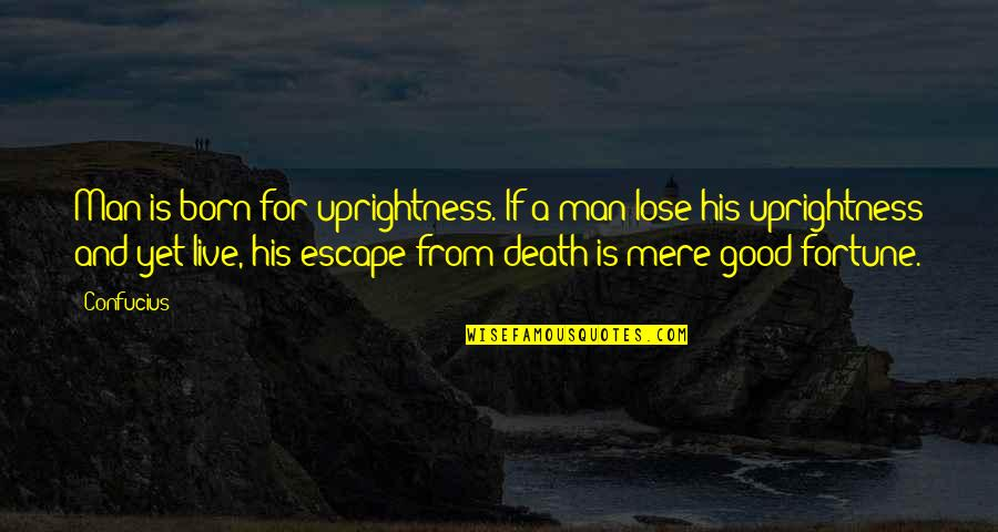 The Love Of A Good Man Quotes By Confucius: Man is born for uprightness. If a man