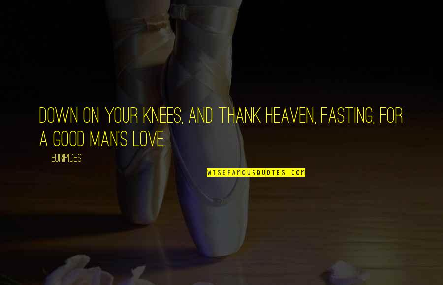 The Love Of A Good Man Quotes By Euripides: Down on your knees, and thank heaven, fasting,