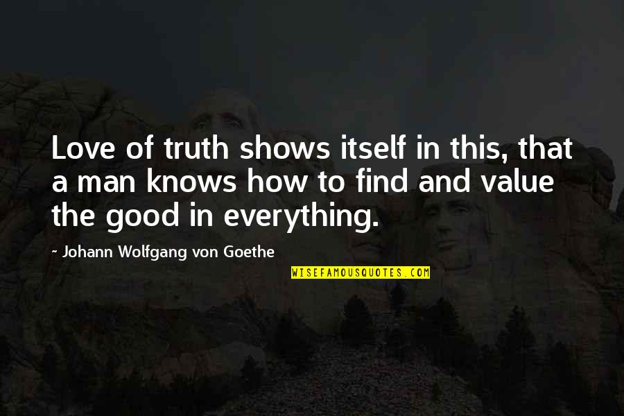 The Love Of A Good Man Quotes By Johann Wolfgang Von Goethe: Love of truth shows itself in this, that