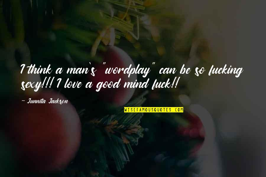 """The Love Of A Good Man Quotes By Junnita Jackson: I think a man's """"wordplay"""" can be so"""